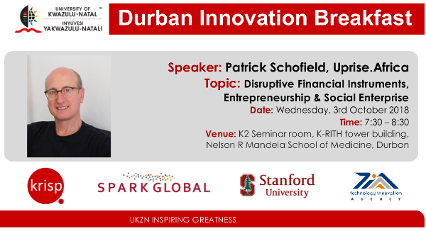 SPARK Innovation Breakfast by Patrick Schofield, Uprise.Africa, Disruptive Financial Instruments, Entrepreneurship & Social Enterprise, Wednesday, 3 October 2018 (7:30am - 8:30), K-RITH building, Nelson R Mandela School of Medicine, UKZN, Durban, South Africa