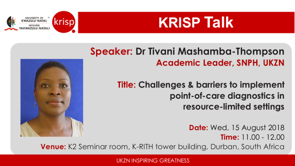 Dr Tivani Mashamba-Thompson, PhD, Academic Leader, School of Nursing and Public Health (SNPH), UKZN, Wednesday, 15 August 2018 (11:00am - 12:00), K-RITH building, Nelson R Mandela School of Medicine, UKZN, Durban, South Africa. Challenges & barriers to implement point-of-care diagnostics in resource-limited settings