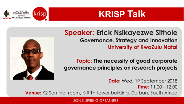 Erick Nsikayezwe Sithole, Governance, Strategy and Innovation, UKZN, Wednesday, 19 September 2018 (11:00am - 12:00), K-RITH building, Nelson R Mandela School of Medicine, UKZN, Durban, South Africa. Title: The necessity of good corporate governance principles on research projects